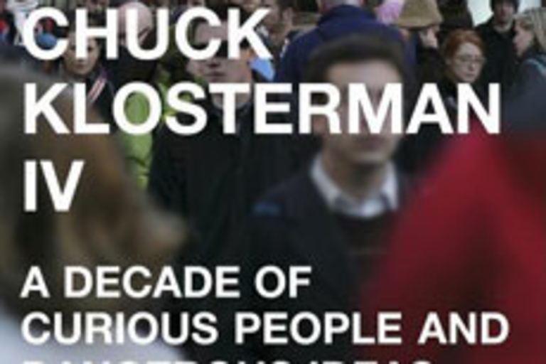 Chuck Klosterman IV : A Decade of Curious People and Dangerous Ideas